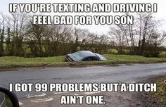 If you're texting and driving I feel bad for you son. I got 99 problems but a ditch ain't one! #carmeme Car Guy Memes, Car Jokes, Funny Car Memes, Car Humor, Hilarious, Funny Stuff, Stupid Stuff, Dodge Memes
