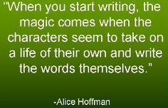 When you start writing, the magic comes when the characters seem to take on a life of their own and write the words themselves. Start Writing, Writing Tips, Rules Of Magic, Must Read Novels, Alice Hoffman, Writing Studio, Paperback Writer, Best Quotes Ever, I Am A Writer