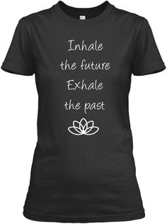 Inhale the future.. Exhale the past