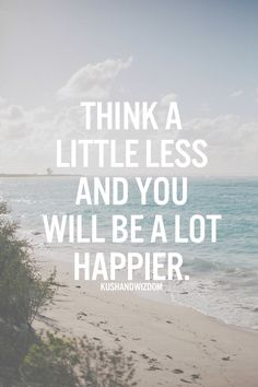 think a little less and you will be a lot happier