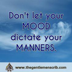 A gentleman does not let his mood dictate his manners.