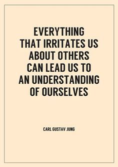 Everything that irritates us about others can lead us to an understanding of ourselves ~ Carl Jung