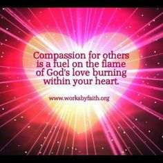 Compassion for others is a fuel on the flame of God's love burning within your heart!