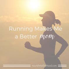 """""""I've been running for about two years now and it has quickly become my favorite exercise. I am convinced that this simple action of putting one foot in front of the other has made me a better mother to my five children.""""    Nourish Motherhood"""