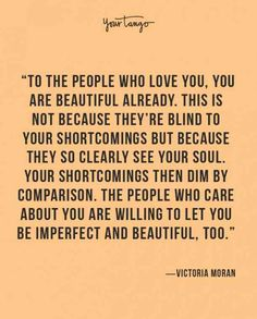 """""""To the people who love you, you are beautiful already. This is not because they're blind to your shortcomings but because they so clearly see your soul. Your shortcomings then dim by comparison. The people who care about you are willing to let you be imperfect and beautiful, too."""" ― Victoria Moran"""