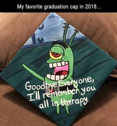 My Favorite Graduation Cap In 2018 Goodbye Everyone, I'll Remember You All In Therapy - Funny Memes. The Funniest Memes worldwide for Birthdays, School, Cats, and Dank Memes - Meme Funny Graduation Caps, Graduation Cap Designs, Graduation Cap Decoration, Graduation Diy, Funny Grad Cap Ideas, Disney Grad Caps, High School Graduation Quotes, Funny Ideas, All Meme