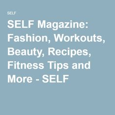 SELF Magazine: Fashion, Workouts, Beauty, Recipes, Fitness Tips and More - SELF
