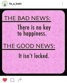 There is no key to happiness cause it is not locked!