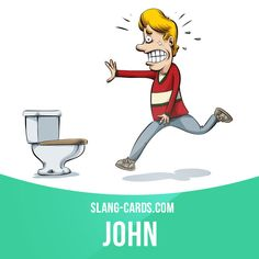 """John"" means toilet.  Example: I'm going to the john, but I'll be back in a couple of minutes."