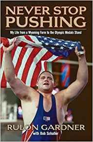 Never Stop Pushing: My Life From A Wyoming Farm To The Olympic Medal Stand - Rulon Gardner with Bob Schaller