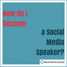 So, You Want to Become a Social Media Speaker? - Maximize Your Social