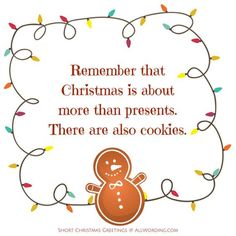 Remember that Christmas is about more than presents. There are also cookies. christmas quotes Spread Some Holiday Cheer With These Short Christmas Greetings Short Christmas Greetings, Christmas Card Sayings, Merry Christmas Quotes, Christmas Jokes, Printable Christmas Cards, Holiday Wishes, Christmas Wishes, Christmas Pictures, Christmas Fun