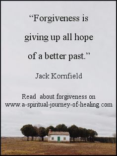 """Forgiveness is giving up all hope of a better past.""  Jack Kornfield #forgiveness #healthepast http://www.a-spiritual-journey-of-healing.com/forgiveness-quotes.html"