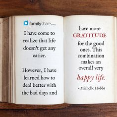 I have come to realize that life doesn't get any easier. However, I have learned how to deal better with the bad days and have more gratitude for the good ones. This combination makes an overall very happy life. - Michelle Hobbs