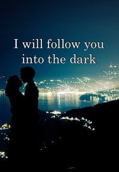 I will follow you   into the dark <3 Death Cab for Cutie