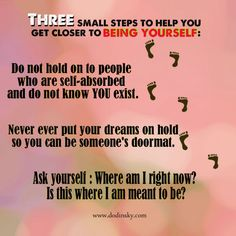 Three small steps to help you get closer to being yourself:    1. Do not hold onto people who are self-absorbed and do not know YOU exist.  2. Never put your dreams on hold so you can be someone's doormat.  3. Ask yourself: Where am I right now? Is this where I am meant to be?