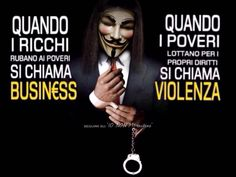 "When the rich steal from the poor is called ""business"" ........ When the poor are fighting for their rights is called ""Violence"""