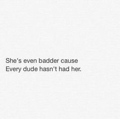 Even badder cause every dude hasn't had her.