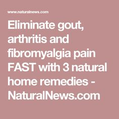 Eliminate gout, arthritis and fibromyalgia pain FAST with 3 natural home remedies - NaturalNews.com