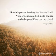 """The only person holding you back is YOU. It's time to change and take your life to the next level."" -Tony Robbins http://michaelhyatt.com/shareable-images"