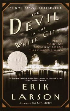The Devil in the White City: Murder, Magic, and Madness at the Fair that Changed America by Eric Larson