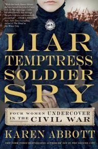 Liar, Temptress, Soldier, Spy: Four Women Undercover in the Civil War by Karen Abbott   9780062092892   Hardcover   Barnes & Noble