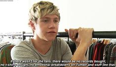 Niall gets us. He is just so perfect. (P.S. to all you fans who are suddenly becoming Niall girls because he grew out his hair, is wearing tank tops, started working out, etc, just leave. Seriously, I've been a Niall girl since I learned of their existence and I've thought he was adorable since the beginning, not just all of the sudden. I'm sure my fellow true Niall girls can agree with me when I say: Niall has been perfect for a very very long time, whether you noticed it or not. And if you…