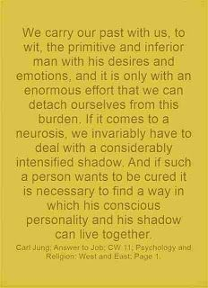 We carry our past with us, to wit, the primitive and inferior man with his desires and emotions, and it is only with an enormous effort that we can detach ourselves from this burden. If it comes to a neurosis, we invariably have to deal with a considerably intensified shadow. And if such a person wants to be cured it is necessary to find a way in which his conscious personality and his shadow can live together. ~Carl Jung; Answer to Job; CW 11; Psychology and Religion: West and East; Page 1.