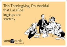 #Thanksgiving: This Thanksgiving, I'm thankful that LuLaRoe leggings are stretchy.