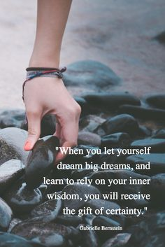 """""""When you let yourself dream big dreams, and learn to rely on your inner wisdom, you will receive the gift of certainty."""""""