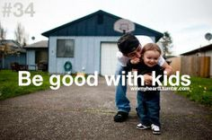 Be good with kids