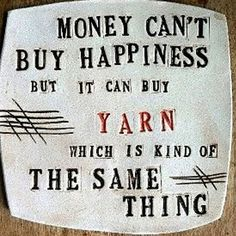 Money can't buy happiness, but it can buy yarn... which is kind of the same thing. heehee true!