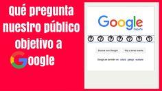 Qué pregunta nuestro público objetivo a Google