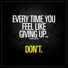 EVERY TIME YOU FEEL LIKE GIVING UP... DON'T!!