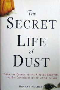Holmes, Hannah; The Secret Life of Dust: From the Cosmos to the Kitchen Counter, the Big Consequences of Little Things (2001)