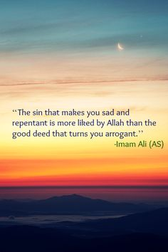 The sin that makes you sad and repentant is more liked by Allah than the good deed that turns you arrogant. -Imam Ali (AS)