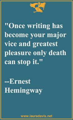 """Once writing has become your major vice and greatest pleasure, only death can stop it."" ~ Hemingway"