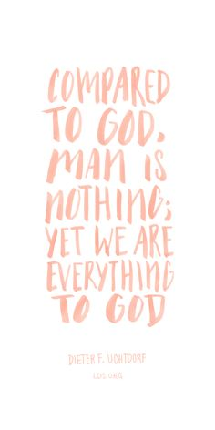"Compared to God, man is nothing; yet we are everything to God. ???Dieter F. Uchtdorf <a class=""pintag"" href=""/explore/LDS/"" title=""#LDS explore Pinterest"">#LDS</a>"