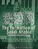 Free Kindle Book -   The Formation of Saudi Arabia: The History of the Arabian Peninsula's Unification and the Discovery of Oil