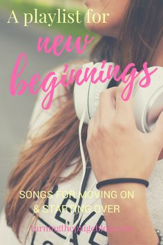 A Playlist for New Beginnings: Songs for Moving On & Starting Over   Here are some of my favorite songs for saying goodbye to the past, embracing the future, and remembering that it's okay to not have it all figured out yet.