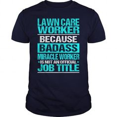 LAWN CARE WORKER BECAUSE BADASS MIRACLE WORKER ISN'T AN OFFICIAL JOB TITLE T Shirts, Hoodies. Check Price ==►…