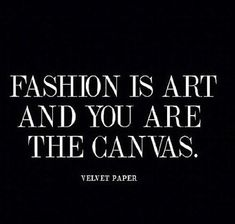 fashion is art and you are the canvas