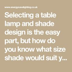 Selecting a table lamp and shade design is the easy part, but how do you know what size shade would suit your new table lamp? This guide will explain how to select the best size lamp shade for your table lamp.