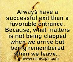 Always have a successful exit than a favorable entrance. Because, what matters is not being clapped when we arrive but being remembered when we leave