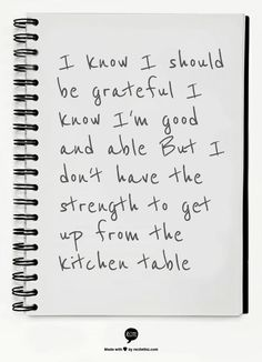 I know I should be grateful I know I'm good and able But I don't have the strength to get up from the kitchen table -Tim Watsky