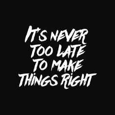 It's never too late to make things right. thedailyquotes.com