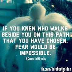 Si tu supieras quien camina a lado tuyo en este camino que tu has escogido, el miedo podría ser imposible!
