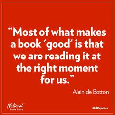 Most of what makes a book good is that we are reading it at the right moment for us. - Alain de Botton