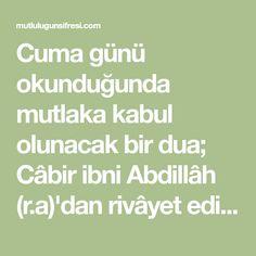 Cuma günü okunduğunda mutlaka kabul olunacak bir dua; Câbir ibni Abdillâh (r.a)'dan rivâyet edildiğine göre;şu dua