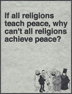 Because they DON'T teach peace. Read the bible, the quran etc. They are full of murder, rape, oppression and so many more disgusting things. Know YOUR religion!